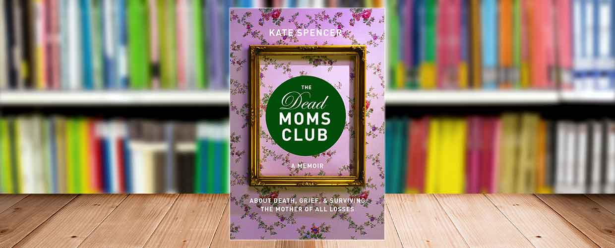 The Dead Moms Club: A Memoir, by Kate Spencer, © 2017, Seal Press